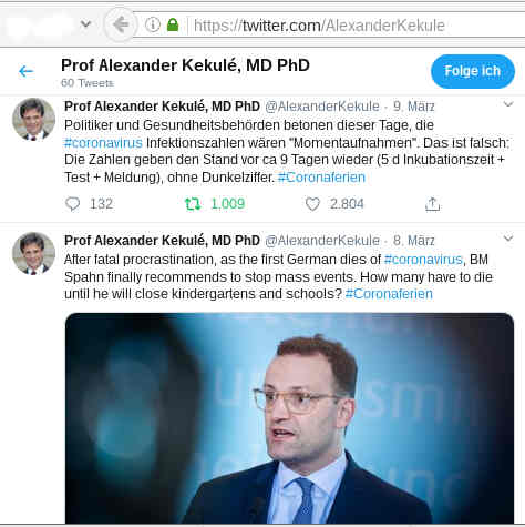 Prof Alexander Kekulé @AlexanderKekule 9. März Politiker und Gesundheitsbehörden betonen dieser Tage, die #coronavirus Infektionszahlen wären 'Momentaufnahmen'. Das ist falsch: Die Zahlen geben den Stand vor ca 9 Tagen wieder (5 d Inkubationszeit + Test + Meldung), ohne Dunkelziffer. #Coronaferien @AlexanderKekule 8. März After fatal procrastination, as the first German dies of #coronavirus, BM Spahn finally recommends to stop mass events. How many have to die until he will close kindergartens and schools? #Coronaferien