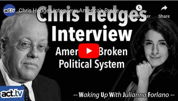 actdottv:Julianna Forlano sits down with Pulitzer Prize-winning journalist and best-selling author, Chris Hedges, to discuss America's broken political system and how we rise up to overthrow it, the current state of journalism in the US, Bernie Sanders, Joe Biden, Donald Trump, the 2020 Presidential Race, and more.You may know him from reading one of his best-selling books including American Fascists: The Christian Right and the War On America, Empire of Illusion: The End of Literacy and the Triumph of Spectacle, War Is a Force That Gives Us Meaning, Days of Destruction, Days of Revolt, Death of the Liberal Class.  Or perhaps you watch his weekly RT interview show 'On Contact' where he interviews  'dissident voices' currently missing from the mainstream media, the black sheep of the establishment, leading to discussions that are not easy to find.
