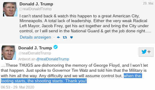 Donald J. Trump@realDonaldTrump....These THUGS are dishonoring the memory of George Floyd, and I won't let that happen. Just spoke to Governor Tim Walz and told him that the Military is with him all the way. Any difficulty and we will assume control but, when the looting starts, the shooting starts. Thank you!06:53 - 29. Mai 2020