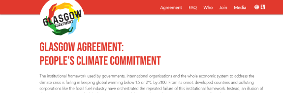 Glasgow Agreement:People's Climate CommitmentThe institutional framework is failing in keeping global warming below 1.5 or 2°C by 2100...An illusion of climate action was created...As such, the undersigned organisations and social movements assume:1. The political framework for the required cuts and climate action will be that of climate justice2. Taking into their own hands the need to collectively cut greenhouse gas emissions and keep fossil fuels in the ground. 3. The production of an inventory 4. The production of a territorial climate agenda based on the inventory.5. That political and economic noncooperation, as well as nonviolent intervention, in particular civil disobedience, are the main tools for the fulfilment of the Glasgow Agreement.6. Support each other and coordinate...